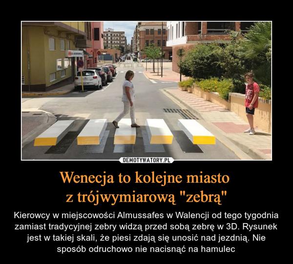 """Wenecja to kolejne miasto z trójwymiarową """"zebrą"""" – Kierowcy w miejscowości Almussafes w Walencji od tego tygodnia zamiast tradycyjnej zebry widzą przed sobą zebrę w 3D. Rysunek jest w takiej skali, że piesi zdają się unosić nad jezdnią. Nie sposób odruchowo nie nacisnąć na hamulec"""