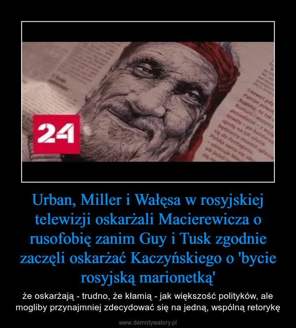 Urban, Miller i Wałęsa w rosyjskiej telewizji oskarżali Macierewicza o rusofobię zanim Guy i Tusk zgodnie zaczęli oskarżać Kaczyńskiego o 'bycie rosyjską marionetką' – że oskarżają - trudno, że kłamią - jak większość polityków, ale mogliby przynajmniej zdecydować się na jedną, wspólną retorykę