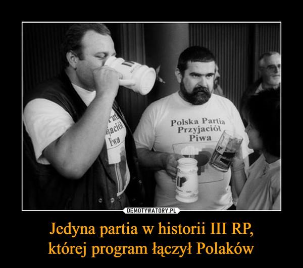 Jedyna partia w historii III RP,której program łączył Polaków –