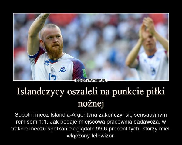 Islandczycy oszaleli na punkcie piłki nożnej – Sobotni mecz Islandia-Argentyna zakończył się sensacyjnym remisem 1:1. Jak podaje miejscowa pracownia badawcza, w trakcie meczu spotkanie oglądało 99,6 procent tych, którzy mieli włączony telewizor.