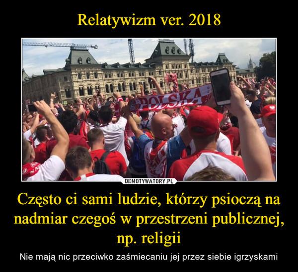 Często ci sami ludzie, którzy psioczą na nadmiar czegoś w przestrzeni publicznej, np. religii – Nie mają nic przeciwko zaśmiecaniu jej przez siebie igrzyskami