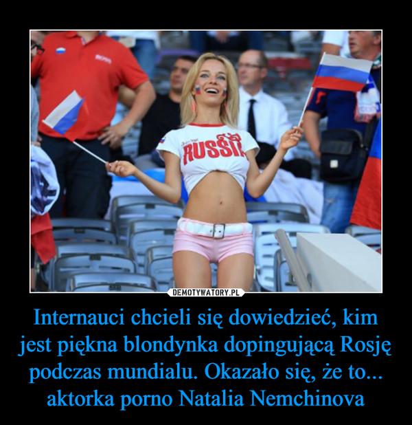 Internauci chcieli się dowiedzieć, kim jest piękna blondynka dopingującą Rosję podczas mundialu. Okazało się, że to... aktorka porno Natalia Nemchinova –