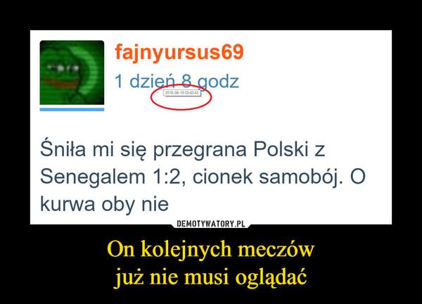 On kolejnych meczówjuż nie musi oglądać –  Śniła mi się przegrana Polski z Senegalem 1:2, cionek samobój. O kurwa oby nie