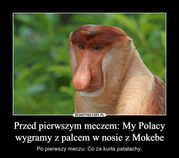 Przed pierwszym meczem: My Polacy wygramy z palcem w nosie z Mokebe – Po pierwszy meczu: Co za kurła patałachy.