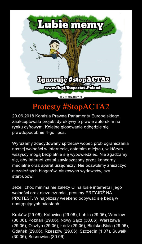 Protesty #StopACTA2 – 20.06.2018 Komisja Prawna Parlamentu Europejskiego, zaakceptowała projekt dyrektywy o prawie autorskim na rynku cyfrowym. Kolejne głosowanie odbędzie się prawdopodobnie 4-go lipca.Wyrażamy zdecydowany sprzeciw wobec prób ograniczania naszej wolności w Internecie, ostatnim miejscu, w którym wszyscy mogą bezpłatnie się wypowiedzieć. Nie zgadzamy się, aby Internet został zawłaszczony przez koncerny medialne oraz aparat urzędniczy. Nie pozwolimy zniszczyć niezależnych blogerów, niszowych wydawców, czy start-upów.Jeżeli choć minimalnie zależy Ci na losie internetu i jego wolności oraz niezależności, prosimy PRZYJDŹ NA PROTEST. W najbliższy weekend odbywać się będą w następujących miastach: Kraków (29.06), Katowice (29.06), Lublin (29.06), Wrocław (30.06), Poznań (29.06), Nowy Sącz (30.06), Warszawa (29.06), Olsztyn (29.06), Łódź (29.06), Bielsko-Biała (29.06), Gdańsk (29.06), Rzeszów (29.06), Szczecin (1.07), Suwałki (30.06), Sosnowiec (30.06)