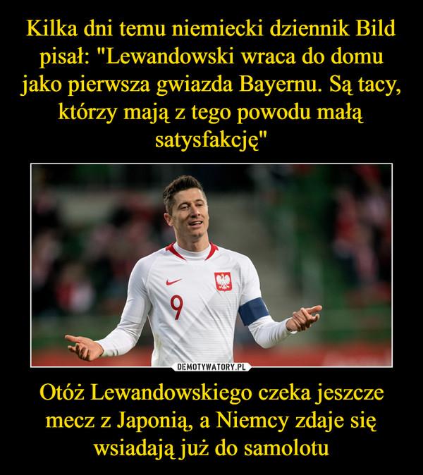 Otóż Lewandowskiego czeka jeszcze mecz z Japonią, a Niemcy zdaje się wsiadają już do samolotu –