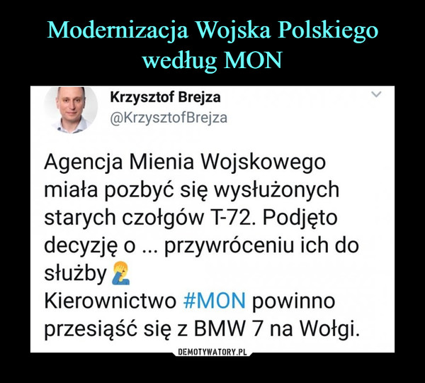 –  Krzysztof Brejza @KrzysztofBrejza Agencja Mienia Wojskowego miała pozbyć się wysłużonych starych czołgów T-72. Podjęto decyzję o ... przywróceniu ich do służby Kierownictwo #MON powinno przesiąść się z E1V1W 7 na Wołgi.