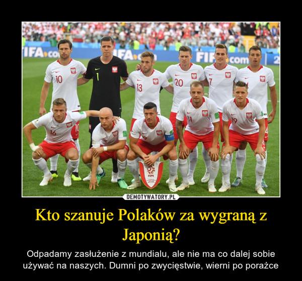 Kto szanuje Polaków za wygraną z Japonią? – Odpadamy zasłużenie z mundialu, ale nie ma co dalej sobie używać na naszych. Dumni po zwycięstwie, wierni po porażce