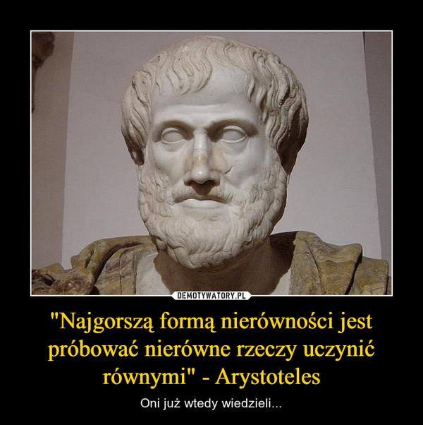 """""""Najgorszą formą nierówności jest próbować nierówne rzeczy uczynić równymi"""" - Arystoteles – Oni już wtedy wiedzieli..."""