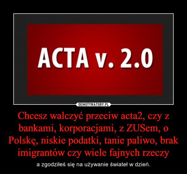 Chcesz walczyć przeciw acta2, czy z bankami, korporacjami, z ZUSem, o Polskę, niskie podatki, tanie paliwo, brak imigrantów czy wiele fajnych rzeczy – a zgodziłeś się na używanie świateł w dzień.