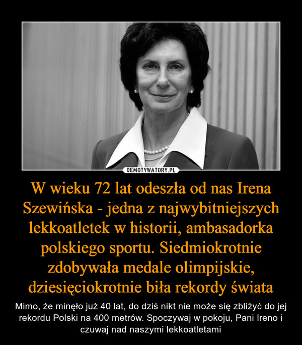 W wieku 72 lat odeszła od nas Irena Szewińska - jedna z najwybitniejszych lekkoatletek w historii, ambasadorka polskiego sportu. Siedmiokrotnie zdobywała medale olimpijskie, dziesięciokrotnie biła rekordy świata – Mimo, że minęło już 40 lat, do dziś nikt nie może się zbliżyć do jej rekordu Polski na 400 metrów. Spoczywaj w pokoju, Pani Ireno i czuwaj nad naszymi lekkoatletami