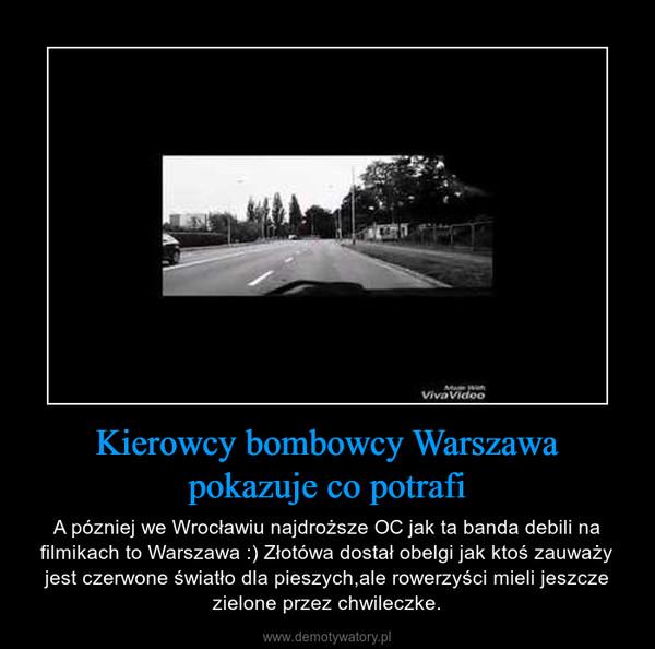 Kierowcy bombowcy Warszawa pokazuje co potrafi – A pózniej we Wrocławiu najdroższe OC jak ta banda debili na filmikach to Warszawa :) Złotówa dostał obelgi jak ktoś zauważy jest czerwone światło dla pieszych,ale rowerzyści mieli jeszcze zielone przez chwileczke.