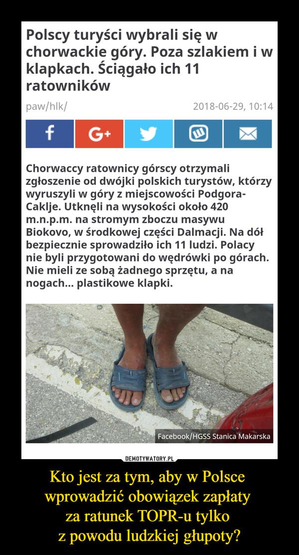 Kto jest za tym, aby w Polsce wprowadzić obowiązek zapłaty za ratunek TOPR-u tylko z powodu ludzkiej głupoty? –  Polscy turyści wybrali się w chorwackie góry. Poza szlakiem i w klapkach. Ściągało ich 11 ratownikówpaw/hlk/2018-06-29, 10:14Chorwaccy ratownicy górscy otrzymali zgłoszenie od dwójki polskich turystów, którzy wyruszyli w góry z miejscowości Podgora-Caklje. Utknęli na wysokości około 420 m.n.p.m. na stromym zboczu masywu Biokovo, w środkowej części Dalmacji. Na dół bezpiecznie sprowadziło ich 11 ludzi. Polacy nie byli przygotowani do wędrówki po górach. Nie mieli ze sobą żadnego sprzętu, a na nogach... plastikowe klapki.