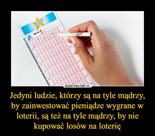 Jedyni ludzie, którzy są na tyle mądrzy, by zainwestować pieniądze wygrane w loterii, są też na tyle mądrzy, by nie kupować losów na loterię –