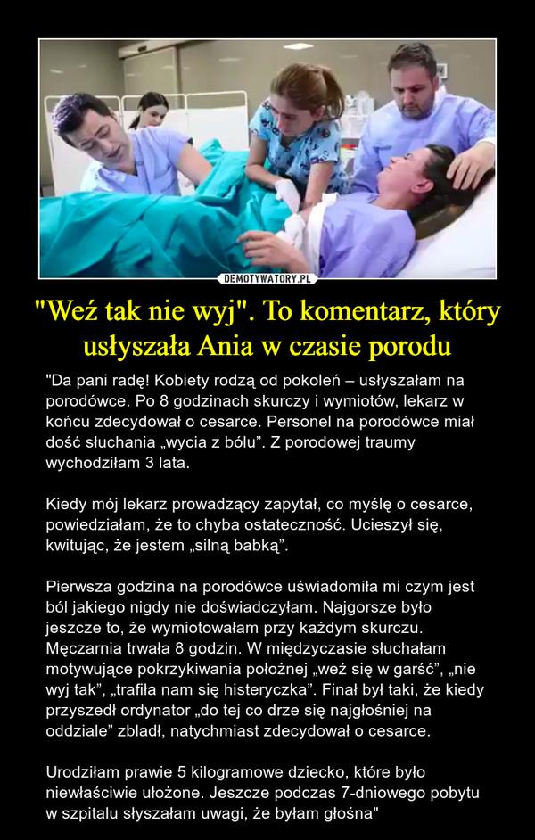 """""""Weź tak nie wyj"""". To komentarz, który usłyszała Ania w czasie porodu – """"Da pani radę! Kobiety rodzą od pokoleń – usłyszałam na porodówce. Po 8 godzinach skurczy i wymiotów, lekarz w końcu zdecydował o cesarce. Personel na porodówce miał dość słuchania """"wycia z bólu"""". Z porodowej traumy wychodziłam 3 lata.Kiedy mój lekarz prowadzący zapytał, co myślę o cesarce, powiedziałam, że to chyba ostateczność. Ucieszył się, kwitując, że jestem """"silną babką"""".Pierwsza godzina na porodówce uświadomiła mi czym jest ból jakiego nigdy nie doświadczyłam. Najgorsze było jeszcze to, że wymiotowałam przy każdym skurczu. Męczarnia trwała 8 godzin. W międzyczasie słuchałam motywujące pokrzykiwania położnej """"weź się w garść"""", """"nie wyj tak"""", """"trafiła nam się histeryczka"""". Finał był taki, że kiedy przyszedł ordynator """"do tej co drze się najgłośniej na oddziale"""" zbladł, natychmiast zdecydował o cesarce.Urodziłam prawie 5 kilogramowe dziecko, które było niewłaściwie ułożone. Jeszcze podczas 7-dniowego pobytu w szpitalu słyszałam uwagi, że byłam głośna"""""""