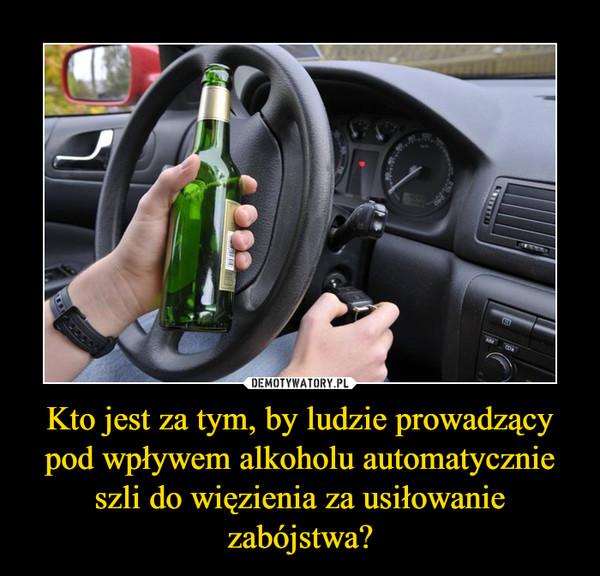 Kto jest za tym, by ludzie prowadzący pod wpływem alkoholu automatycznie szli do więzienia za usiłowanie zabójstwa? –