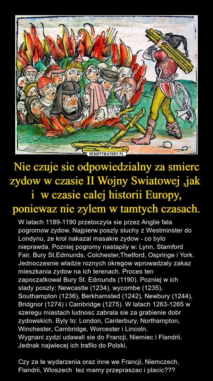 Nie czuje sie odpowiedzialny za smierc zydow w czasie II Wojny Swiatowej ,jak  i  w czasie calej historii Europy, poniewaz nie zylem w tamtych czasach. – W latach 1189-1190 przetoczyla sie przez Anglie fala pogromow zydow. Najpierw poszly sluchy z Westminster do Londynu, ze krol nakazal masakre zydow - co bylo nieprawda. Pozniej pogromy nastapily w: Lynn, Stamford Fair, Bury St.Edmunds, Colchester,Thetford, Ospringe i York. Jednoczesnie wladze roznych okregow wprowadzaly zakaz mieszkania zydow na ich terenach. Proces ten zapoczatkowal Bury St. Edmunds (1190). Pozniej w ich slady poszly: Newcastle (1234), wycombe (1235), Southampton (1236), Berkhamsted (1242), Newbury (1244), Bridgnor (1274) i Cambridge (1275). W latach 1263-1265 w szeregu miastach ludnosc zabrala sie za grabienie dobr zydowskich. Byly to: London, Canterbury, Northampton, Winchester, Cambridge, Worcester i Lincoln.Wygnani zydzi udawali sie do Francji, Niemiec i Flandrii. Jednak najwiecej ich trafilo do Polski.Czy za te wydarzenia oraz inne we Francji, Niemczech, Flandrii, Wloszech  tez mamy przepraszac i placic???