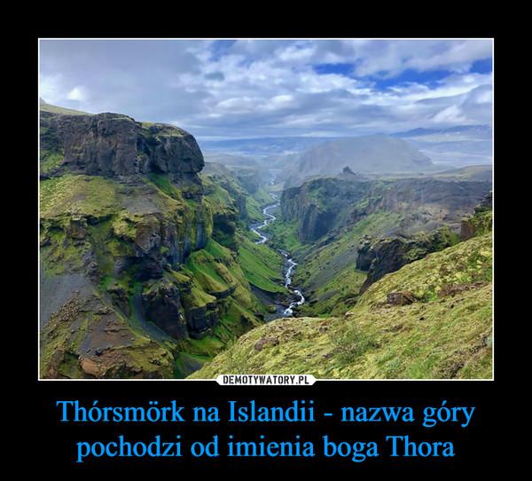Thórsmörk na Islandii - nazwa góry pochodzi od imienia boga Thora –