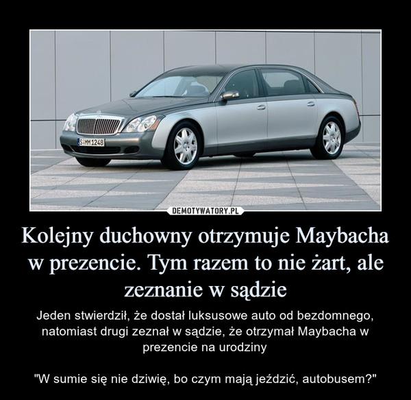 """Kolejny duchowny otrzymuje Maybacha w prezencie. Tym razem to nie żart, ale zeznanie w sądzie – Jeden stwierdził, że dostał luksusowe auto od bezdomnego, natomiast drugi zeznał w sądzie, że otrzymał Maybacha w prezencie na urodziny""""W sumie się nie dziwię, bo czym mają jeździć, autobusem?"""""""