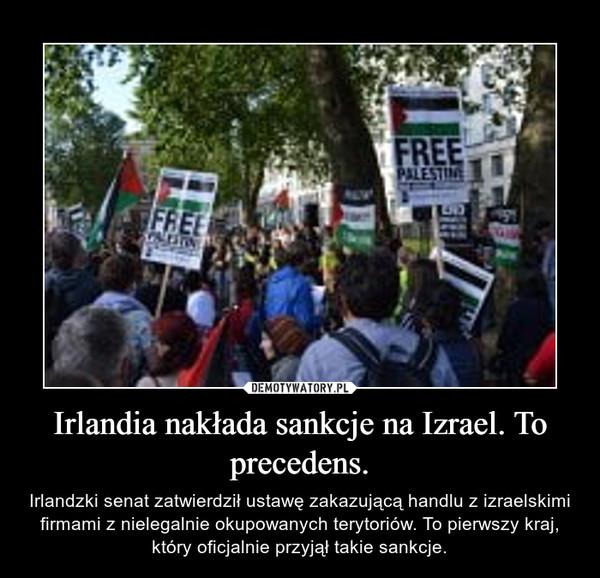 Irlandia nakłada sankcje na Izrael. To precedens. – Irlandzki senat zatwierdził ustawę zakazującą handlu z izraelskimi firmami z nielegalnie okupowanych terytoriów. To pierwszy kraj, który oficjalnie przyjął takie sankcje.