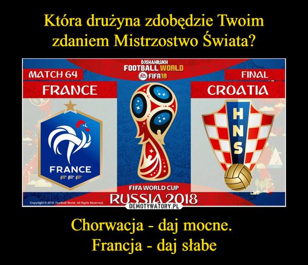 Chorwacja - daj mocne. Francja - daj słabe –