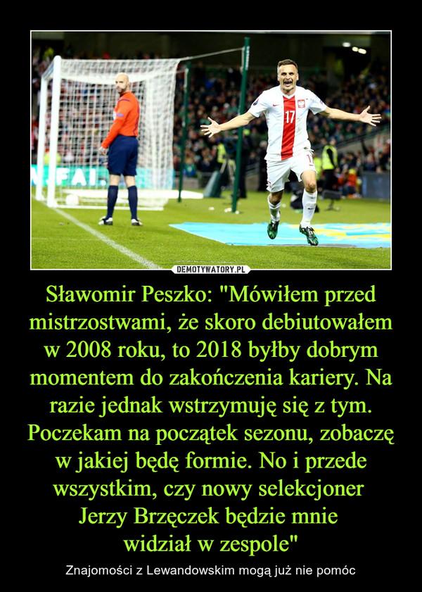 """Sławomir Peszko: """"Mówiłem przed mistrzostwami, że skoro debiutowałem w 2008 roku, to 2018 byłby dobrym momentem do zakończenia kariery. Na razie jednak wstrzymuję się z tym. Poczekam na początek sezonu, zobaczę w jakiej będę formie. No i przede wszystkim, czy nowy selekcjoner Jerzy Brzęczek będzie mnie widział w zespole"""" – Znajomości z Lewandowskim mogą już nie pomóc"""