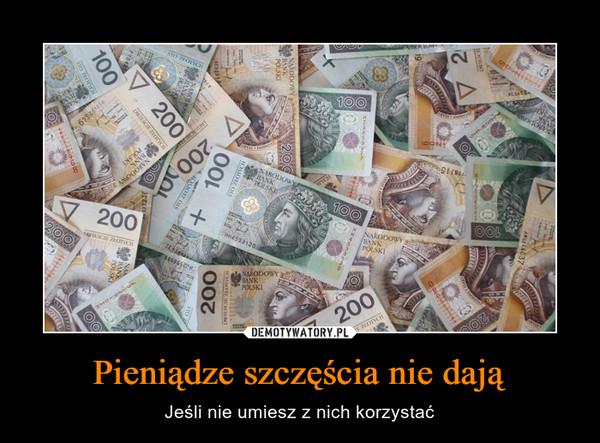 Pieniądze szczęścia nie dają – Jeśli nie umiesz z nich korzystać