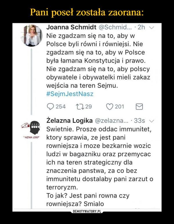 –  Nie zgadzam się na to, aby w Polsce byli równi i równiejsi. Nie zgadzam się na to, aby w Polsce była łamana Konstytucja i prawo. Nie zgadzam się na to, aby polscy obywatele i obywatelki mieli zakaz wejścia na teren Sejmu. #SejmJestNasz Q 254 C1,29 Q 201 H Żelazna Logika @zelazna... • 33s Swietnie. Prosze oddac immunitet, ktory sprawia, ze jest pani rowniejsza i moze bezkarnie wozic ludzi w bagazniku oraz przemycac ich na teren strategiczny dla znaczenia panstwa, za co bez immunitetu dostalaby pani zarzut o terroryzm. To jak? Jest pani rowna czy rowniejsza? Smialo
