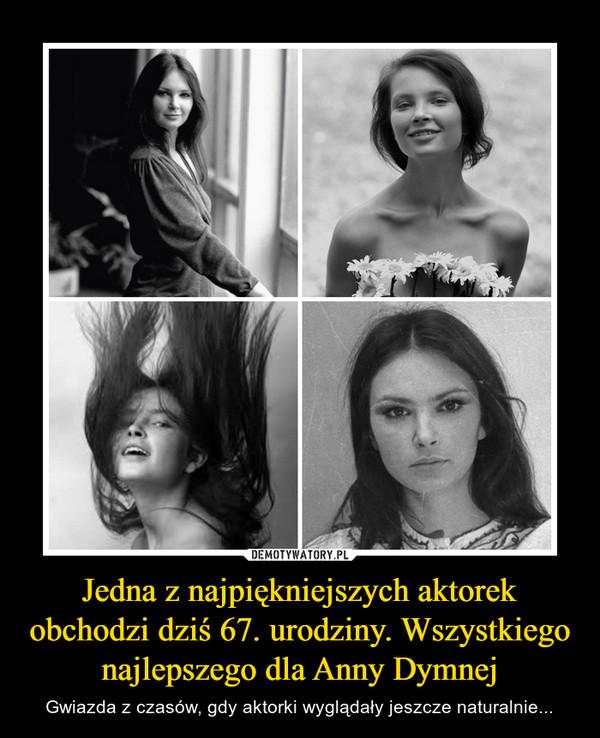 Jedna z najpiękniejszych aktorek obchodzi dziś 67. urodziny. Wszystkiego najlepszego dla Anny Dymnej – Gwiazda z czasów, gdy aktorki wyglądały jeszcze naturalnie...