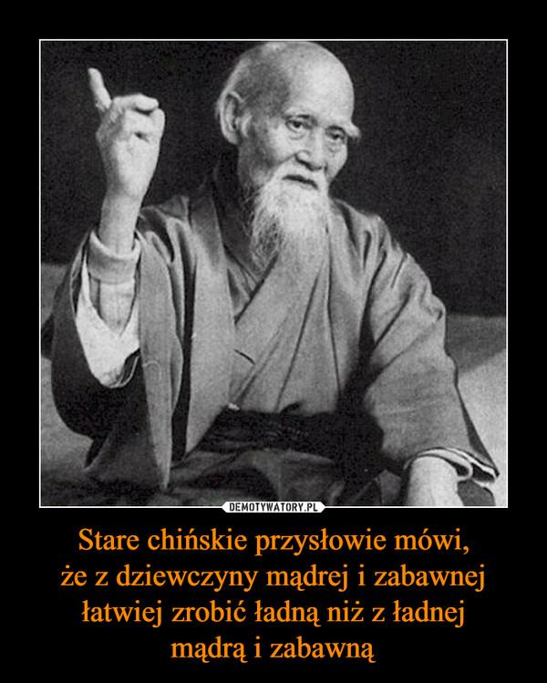Stare chińskie przysłowie mówi,że z dziewczyny mądrej i zabawnej łatwiej zrobić ładną niż z ładnejmądrą i zabawną –