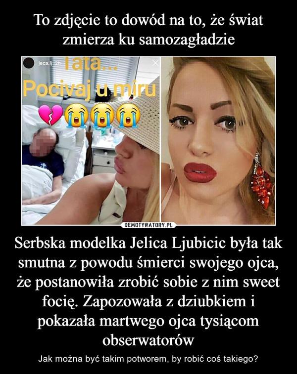 Serbska modelka Jelica Ljubicic była tak smutna z powodu śmierci swojego ojca, że postanowiła zrobić sobie z nim sweet focię. Zapozowała z dziubkiem i pokazała martwego ojca tysiącom obserwatorów – Jak można być takim potworem, by robić coś takiego?