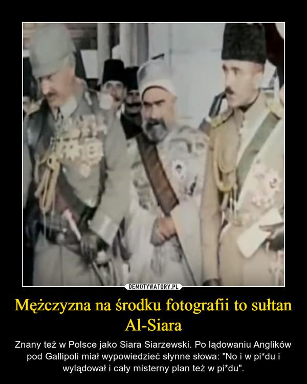"""Mężczyzna na środku fotografii to sułtan Al-Siara – Znany też w Polsce jako Siara Siarzewski. Po lądowaniu Anglików pod Gallipoli miał wypowiedzieć słynne słowa: """"No i w pi*du i wylądował i cały misterny plan też w pi*du""""."""