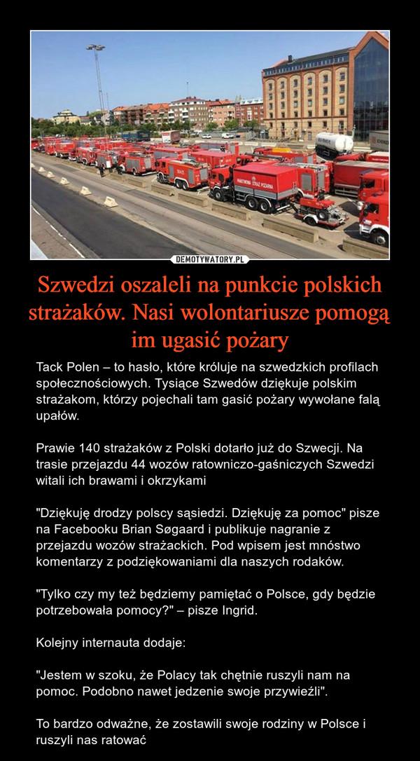 """Szwedzi oszaleli na punkcie polskich strażaków. Nasi wolontariusze pomogą im ugasić pożary – Tack Polen – to hasło, które króluje na szwedzkich profilach społecznościowych. Tysiące Szwedów dziękuje polskim strażakom, którzy pojechali tam gasić pożary wywołane falą upałów.Prawie 140 strażaków z Polski dotarło już do Szwecji. Na trasie przejazdu 44 wozów ratowniczo-gaśniczych Szwedzi witali ich brawami i okrzykami""""Dziękuję drodzy polscy sąsiedzi. Dziękuję za pomoc"""" pisze na Facebooku Brian Søgaard i publikuje nagranie z przejazdu wozów strażackich. Pod wpisem jest mnóstwo komentarzy z podziękowaniami dla naszych rodaków.""""Tylko czy my też będziemy pamiętać o Polsce, gdy będzie potrzebowała pomocy?"""" – pisze Ingrid. Kolejny internauta dodaje:""""Jestem w szoku, że Polacy tak chętnie ruszyli nam na pomoc. Podobno nawet jedzenie swoje przywieźli"""".To bardzo odważne, że zostawili swoje rodziny w Polsce i ruszyli nas ratować"""
