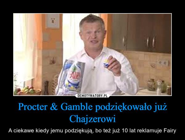 Procter & Gamble podziękowało już Chajzerowi – A ciekawe kiedy jemu podziękują, bo też już 10 lat reklamuje Fairy