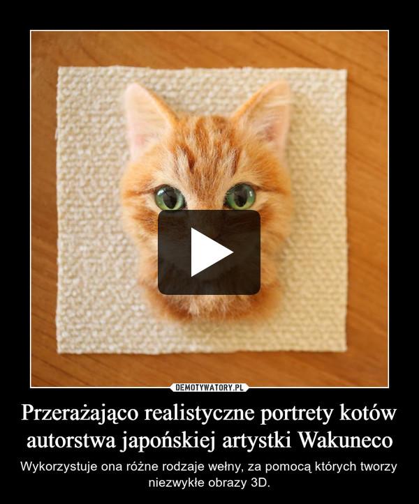 Przerażająco realistyczne portrety kotów autorstwa japońskiej artystki Wakuneco – Wykorzystuje ona różne rodzaje wełny, za pomocą których tworzy niezwykłe obrazy 3D.