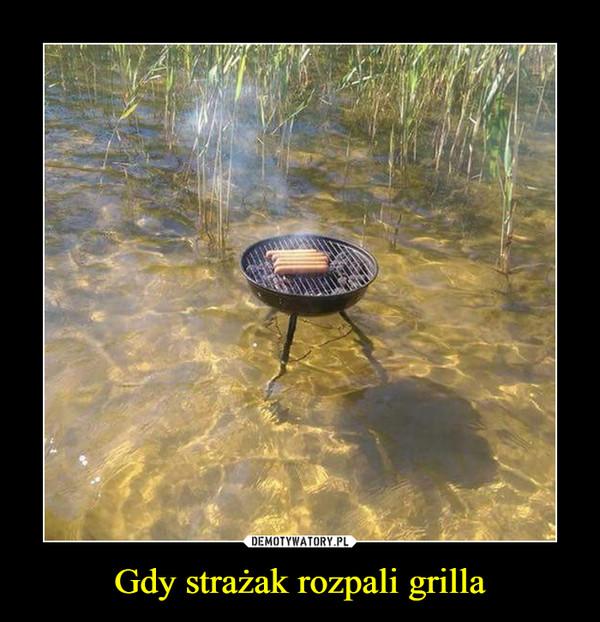 Gdy strażak rozpali grilla –
