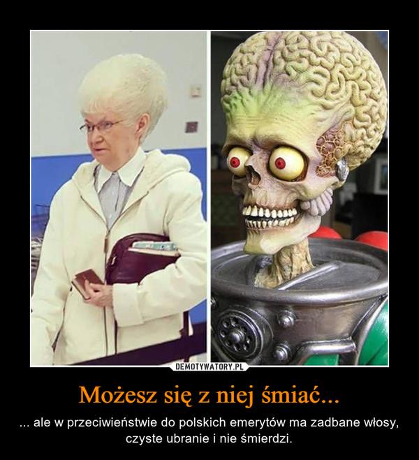 Możesz się z niej śmiać... – ... ale w przeciwieństwie do polskich emerytów ma zadbane włosy, czyste ubranie i nie śmierdzi.