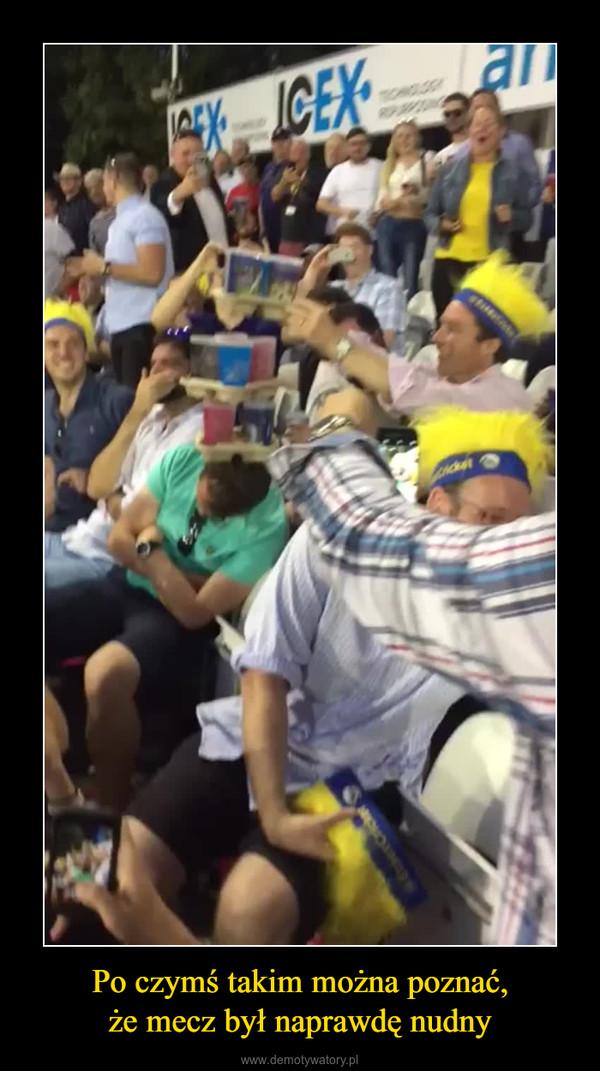 Po czymś takim można poznać,że mecz był naprawdę nudny –