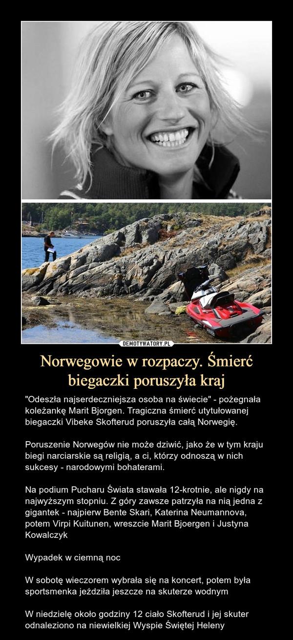 """Norwegowie w rozpaczy. Śmierć biegaczki poruszyła kraj – """"Odeszła najserdeczniejsza osoba na świecie"""" - pożegnała koleżankę Marit Bjorgen. Tragiczna śmierć utytułowanej biegaczki Vibeke Skofterud poruszyła całą Norwegię.Poruszenie Norwegów nie może dziwić, jako że w tym kraju biegi narciarskie są religią, a ci, którzy odnoszą w nich sukcesy - narodowymi bohaterami.Na podium Pucharu Świata stawała 12-krotnie, ale nigdy na najwyższym stopniu. Z góry zawsze patrzyła na nią jedna z gigantek - najpierw Bente Skari, Katerina Neumannova, potem Virpi Kuitunen, wreszcie Marit Bjoergen i Justyna KowalczykWypadek w ciemną nocW sobotę wieczorem wybrała się na koncert, potem była sportsmenka jeździła jeszcze na skuterze wodnymW niedzielę około godziny 12 ciało Skofterud i jej skuter odnaleziono na niewielkiej Wyspie Świętej Heleny"""