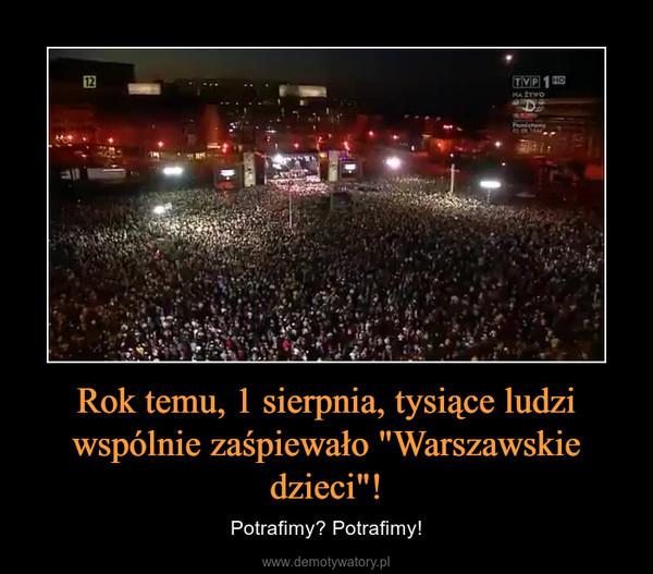 """Rok temu, 1 sierpnia, tysiące ludzi wspólnie zaśpiewało """"Warszawskie dzieci""""! – Potrafimy? Potrafimy!"""