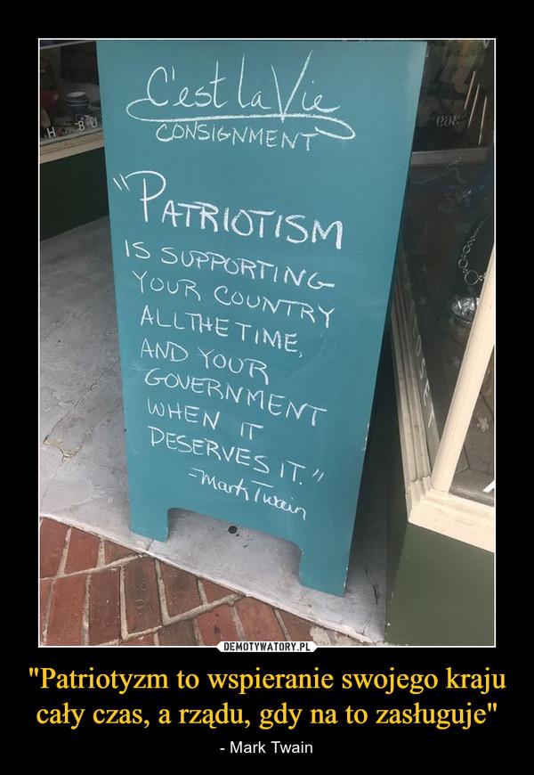 """""""Patriotyzm to wspieranie swojego kraju cały czas, a rządu, gdy na to zasługuje"""" – - Mark Twain"""