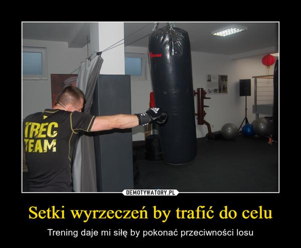 Setki wyrzeczeń by trafić do celu – Trening daje mi siłę by pokonać przeciwności losu