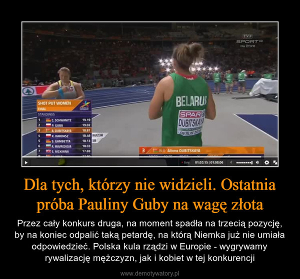 Dla tych, którzy nie widzieli. Ostatnia próba Pauliny Guby na wagę złota – Przez cały konkurs druga, na moment spadła na trzecią pozycję, by na koniec odpalić taką petardę, na którą Niemka już nie umiała odpowiedzieć. Polska kula rządzi w Europie - wygrywamy rywalizację mężczyzn, jak i kobiet w tej konkurencji