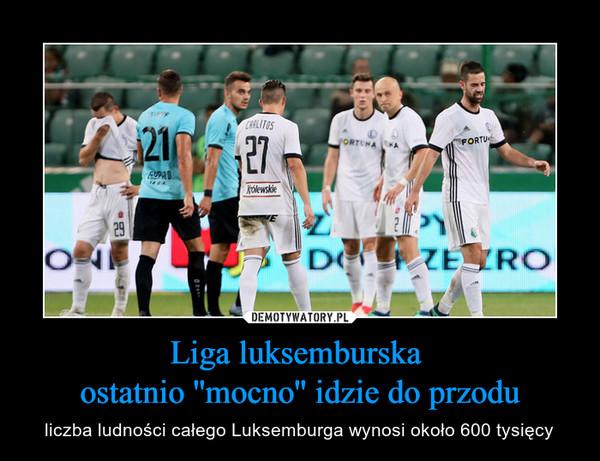 Liga luksemburska ostatnio ''mocno'' idzie do przodu – liczba ludności całego Luksemburga wynosi około 600 tysięcy