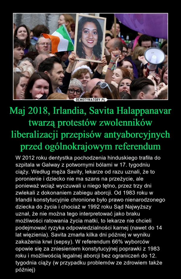 Maj 2018, Irlandia, Savita Halappanavar twarzą protestów zwolenników liberalizacji przepisów antyaborcyjnych przed ogólnokrajowym referendum – W 2012 roku dentystka pochodzenia hinduskiego trafiła do szpitala w Galway z potwornymi bólami w 17. tygodniu ciąży. Według męża Savity, lekarze od razu uznali, że to poronienie i dziecko nie ma szans na przeżycie, ale ponieważ wciąż wyczuwali u niego tętno, przez trzy dni zwlekali z dokonaniem zabiegu aborcji. Od 1983 roku w Irlandii konstytucyjnie chronione było prawo nienarodzonego dziecka do życia i chociaż w 1992 roku Sąd Najwyższy uznał, że nie można tego interpretować jako braku możliwości ratowania życia matki, to lekarze nie chcieli podejmować ryzyka odpowiedzialności karnej (nawet do 14 lat więzienia). Savita zmarła kilka dni później w wyniku zakażenia krwi (sepsy). W referendum 66% wyborców opowie się za zniesieniem konstytucyjnej poprawki z 1983 roku i możliwością legalnej aborcji bez ograniczeń do 12. tygodnia ciąży (w przypadku problemów ze zdrowiem także później)