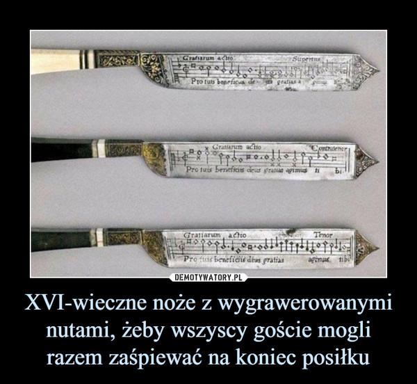 XVI-wieczne noże z wygrawerowanymi nutami, żeby wszyscy goście mogli razem zaśpiewać na koniec posiłku –