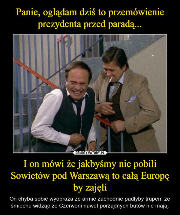 I on mówi że jakbyśmy nie pobili Sowietów pod Warszawą to całą Europę by zajęli – On chyba sobie wyobraża że armie zachodnie padłyby trupem ze śmiechu widząc że Czerwoni nawet porządnych butów nie mają.