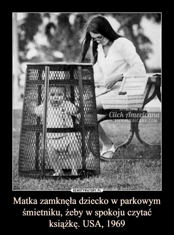 Matka zamknęła dziecko w parkowym śmietniku, żeby w spokoju czytać książkę. USA, 1969 –