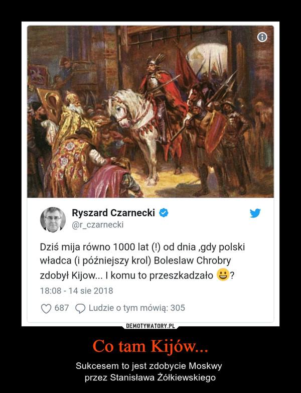 Co tam Kijów... – Sukcesem to jest zdobycie Moskwy przez Stanisława Żółkiewskiego  Ryszard Czarnecki (@r_czarnecki)Dziś mija równo 1000 lat (!) od dnia ,gdy polski władca (i późniejszy krol) Boleslaw Chrobry zdobył Kijow... I komu to przeszkadzało ?