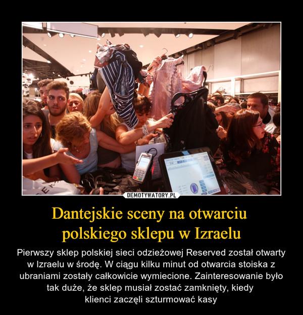 Dantejskie sceny na otwarciu polskiego sklepu w Izraelu – Pierwszy sklep polskiej sieci odzieżowej Reserved został otwarty w Izraelu w środę. W ciągu kilku minut od otwarcia stoiska z ubraniami zostały całkowicie wymiecione. Zainteresowanie było tak duże, że sklep musiał zostać zamknięty, kiedy klienci zaczęli szturmować kasy